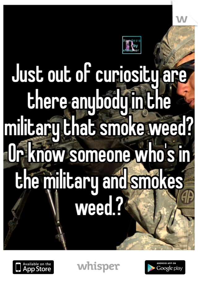 Just out of curiosity are there anybody in the military that smoke weed?  Or know someone who's in the military and smokes weed.?
