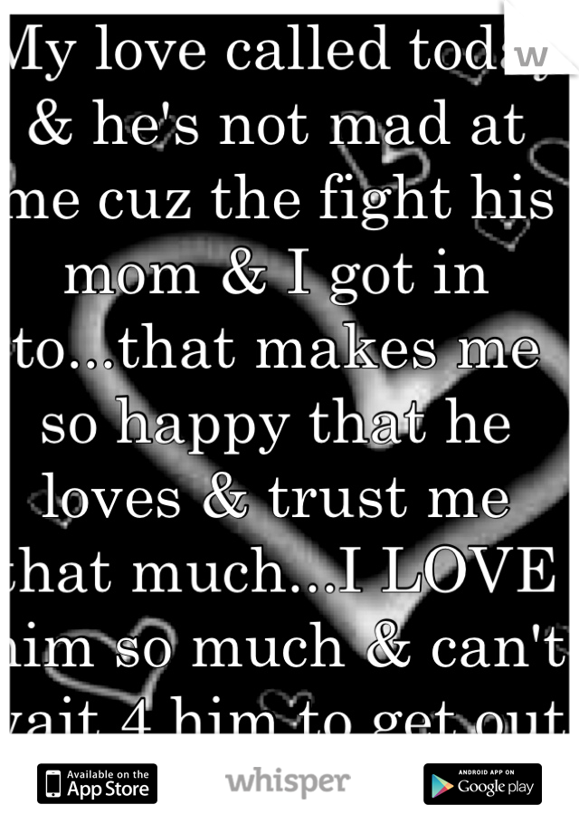 My love called today & he's not mad at me cuz the fight his mom & I got in to...that makes me so happy that he loves & trust me that much...I LOVE him so much & can't wait 4 him to get out :-)