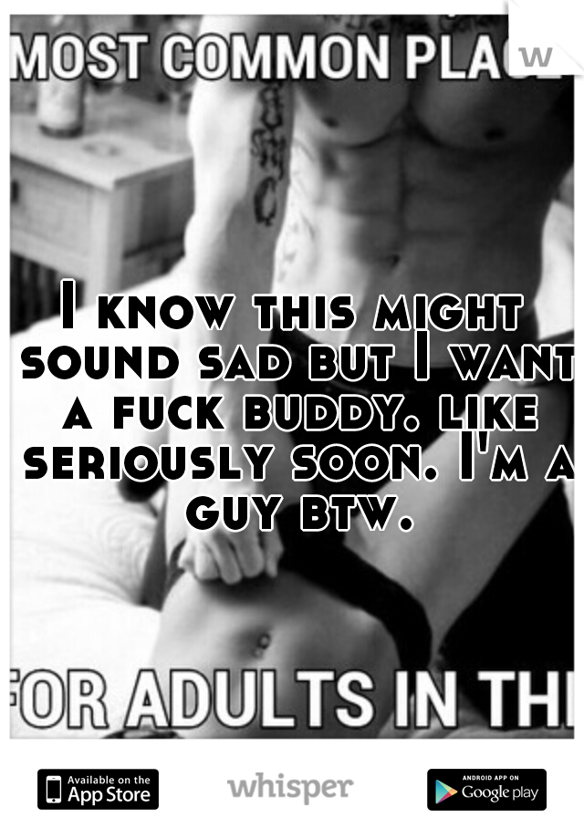 I know this might sound sad but I want a fuck buddy. like seriously soon. I'm a guy btw.