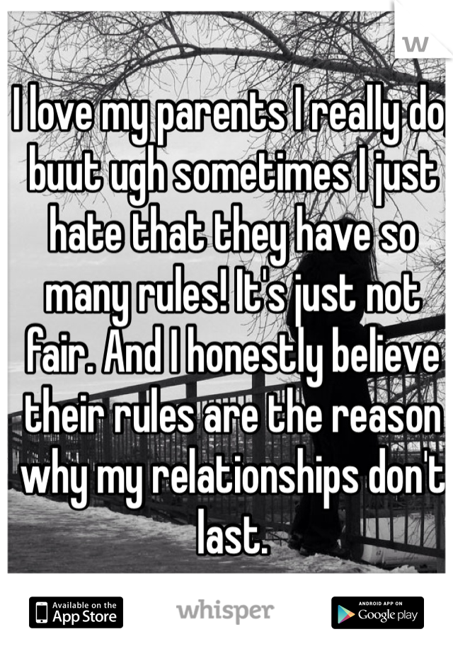 I love my parents I really do, buut ugh sometimes I just hate that they have so many rules! It's just not fair. And I honestly believe their rules are the reason why my relationships don't last.