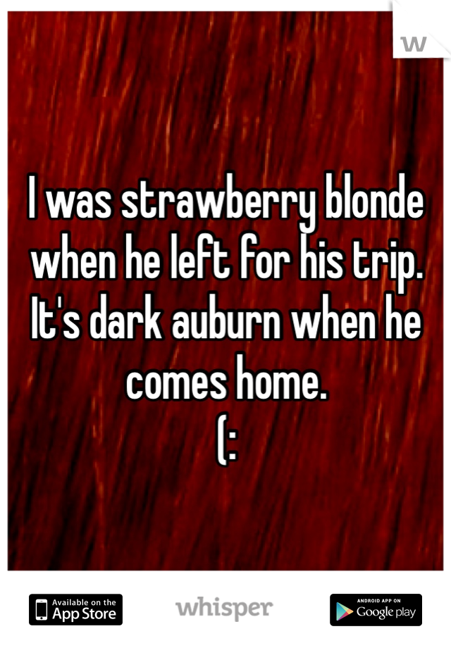 I was strawberry blonde when he left for his trip.  It's dark auburn when he comes home.  (: