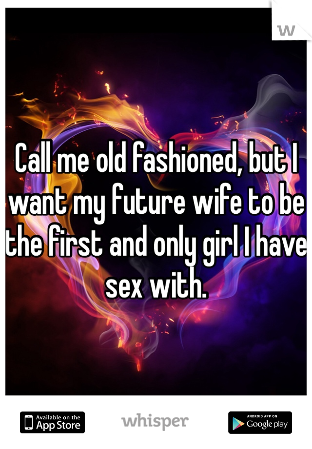 Call me old fashioned, but I want my future wife to be the first and only girl I have sex with.
