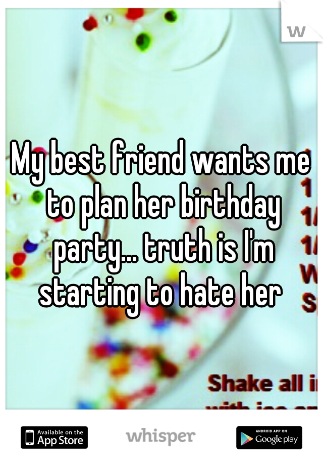 My best friend wants me to plan her birthday party... truth is I'm starting to hate her