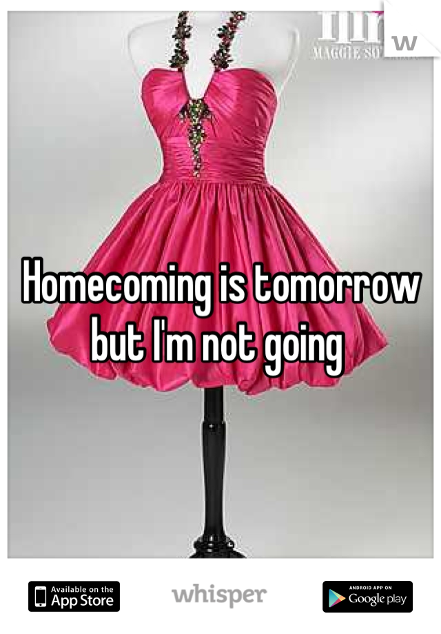 Homecoming is tomorrow but I'm not going