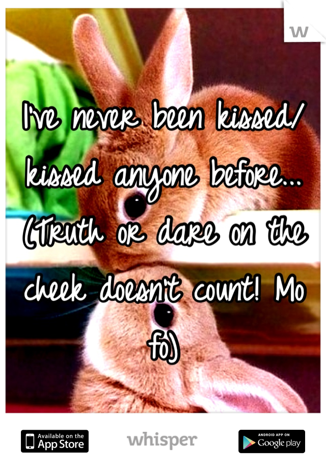 I've never been kissed/kissed anyone before... (Truth or dare on the cheek doesn't count! Mo fo)
