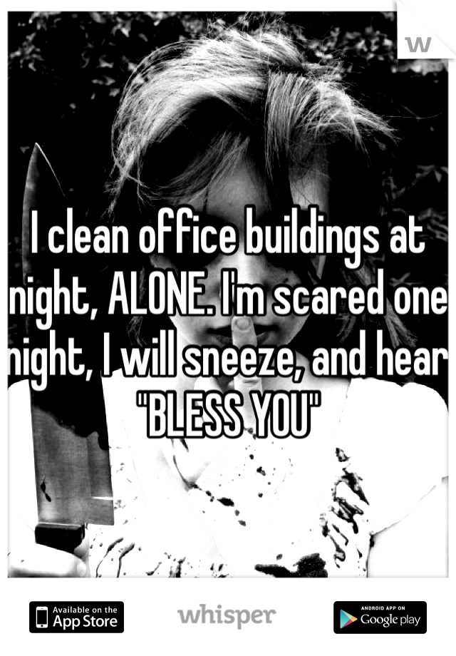 """I clean office buildings at night, ALONE. I'm scared one night, I will sneeze, and hear """"BLESS YOU"""""""