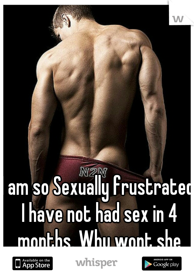 I am so Sexually frustrated I have not had sex in 4 months. Why wont she Fuck Me?