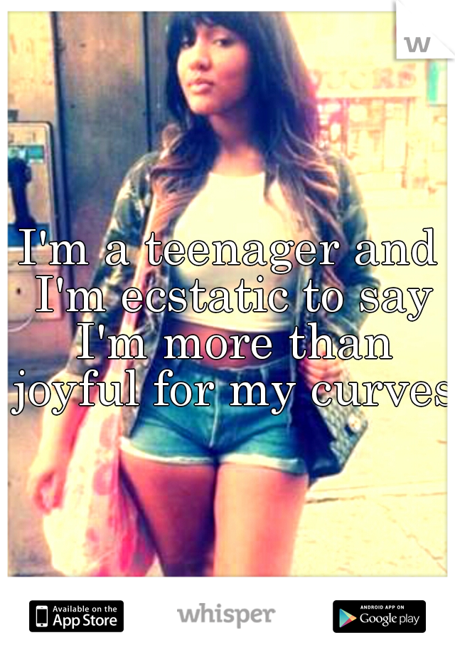 I'm a teenager and I'm ecstatic to say I'm more than joyful for my curves!
