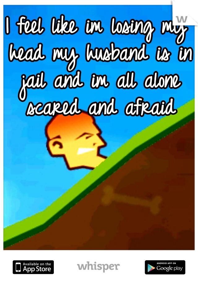 I feel like im losing my head my husband is in jail and im all alone scared and afraid