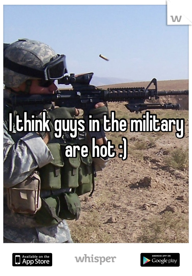 I think guys in the military are hot :)
