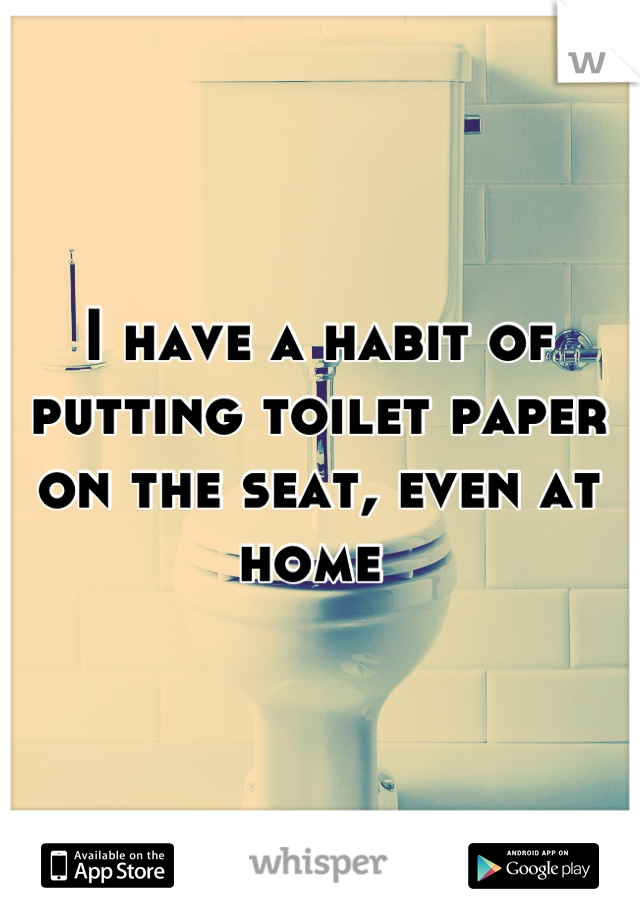 I have a habit of putting toilet paper on the seat, even at home