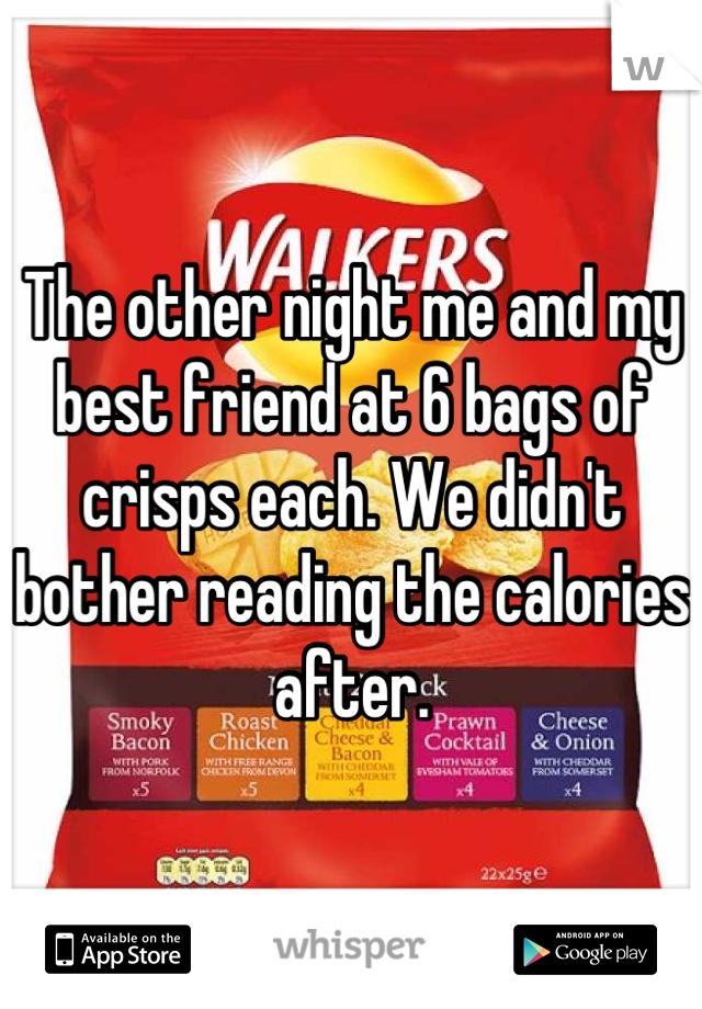 The other night me and my best friend at 6 bags of crisps each. We didn't bother reading the calories after.