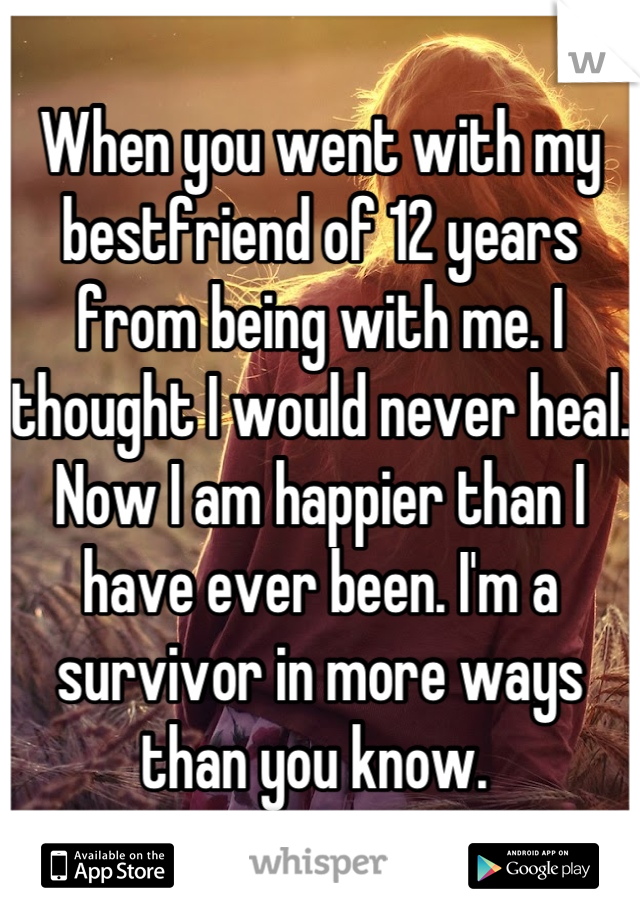 When you went with my bestfriend of 12 years from being with me. I thought I would never heal. Now I am happier than I have ever been. I'm a survivor in more ways than you know.