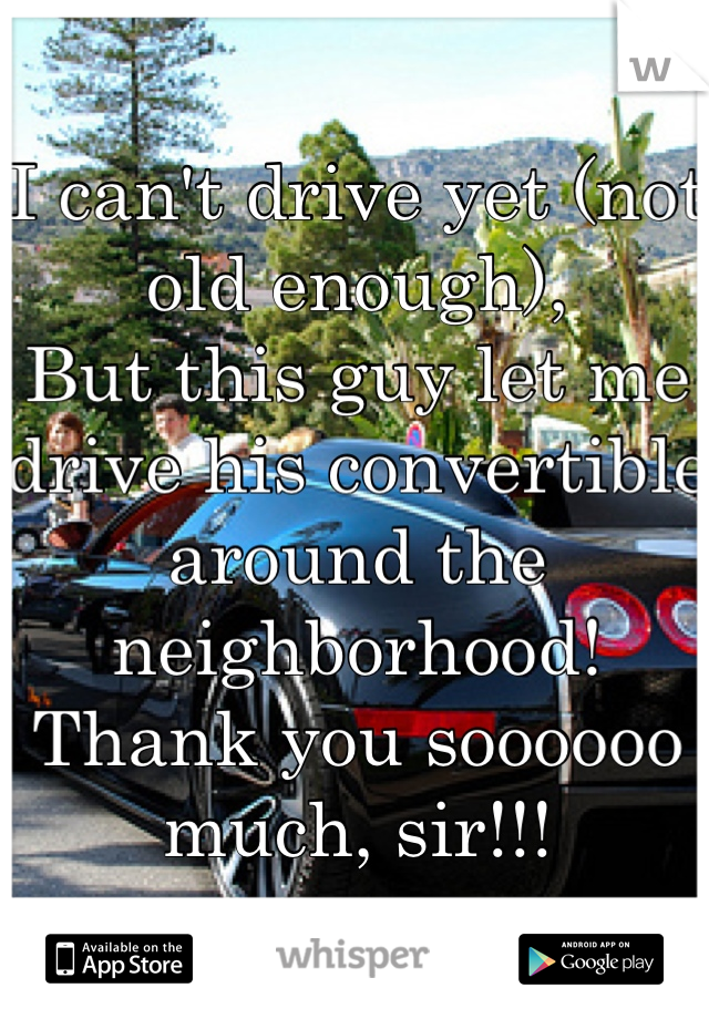 I can't drive yet (not old enough), But this guy let me drive his convertible around the neighborhood! Thank you soooooo much, sir!!!