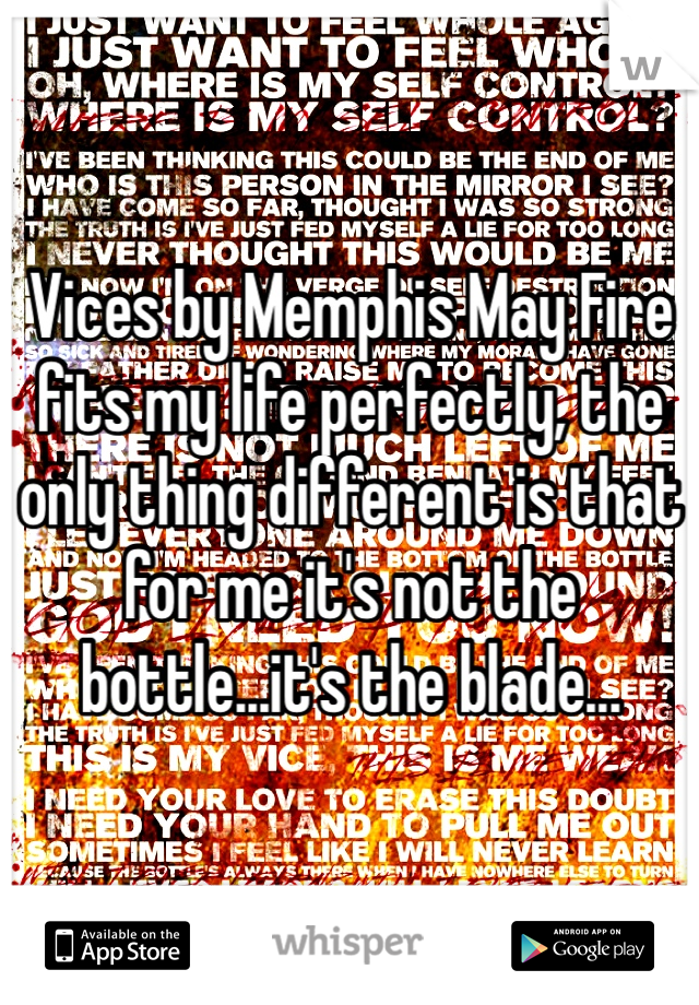 Vices by Memphis May Fire fits my life perfectly, the only thing different is that for me it's not the bottle...it's the blade...
