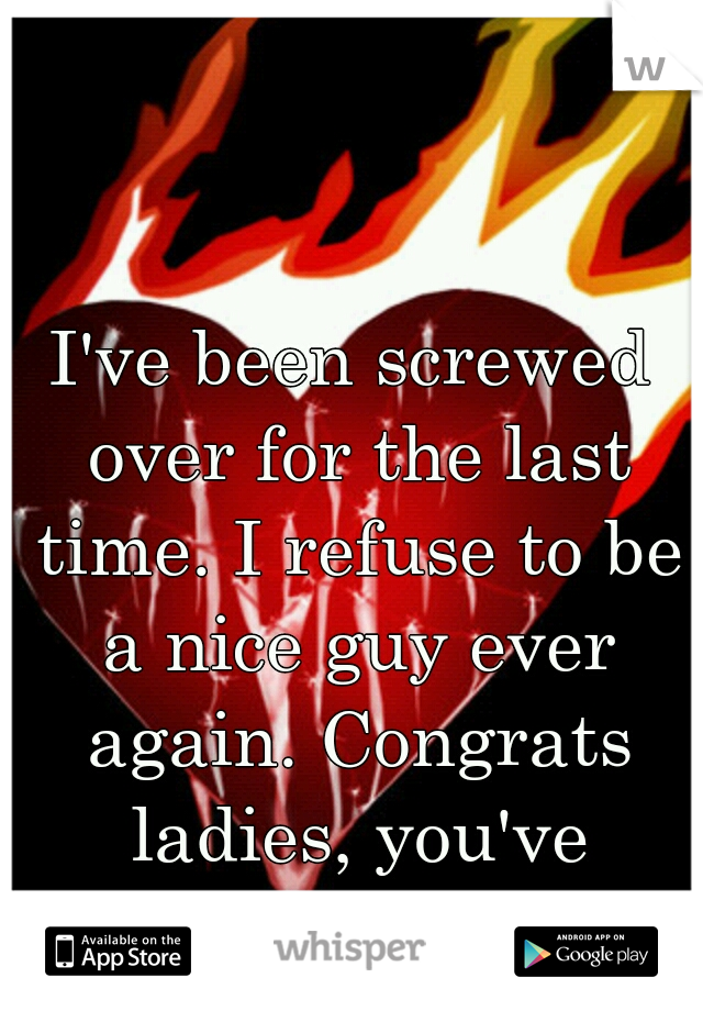 I've been screwed over for the last time. I refuse to be a nice guy ever again. Congrats ladies, you've created an asshole.