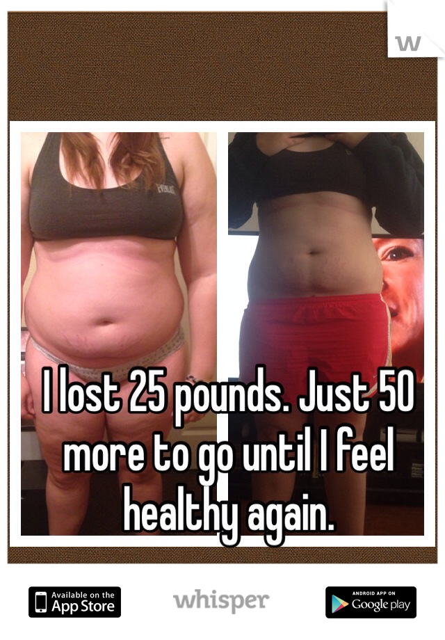 I lost 25 pounds. Just 50 more to go until I feel healthy again.