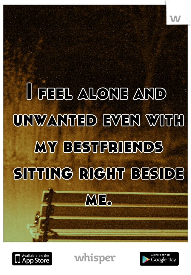 I feel alone and unwanted even with my bestfriends sitting right beside me.