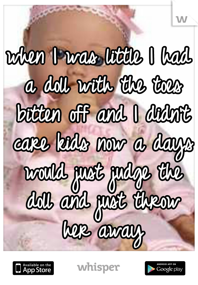 when I was little I had a doll with the toes bitten off and I didn't care kids now a days would just judge the doll and just throw her away