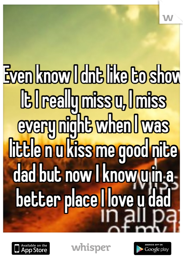 Even know I dnt like to show It I really miss u, I miss every night when I was little n u kiss me good nite dad but now I know u in a better place I love u dad