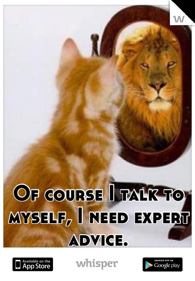 Of course I talk to myself, I need expert advice.