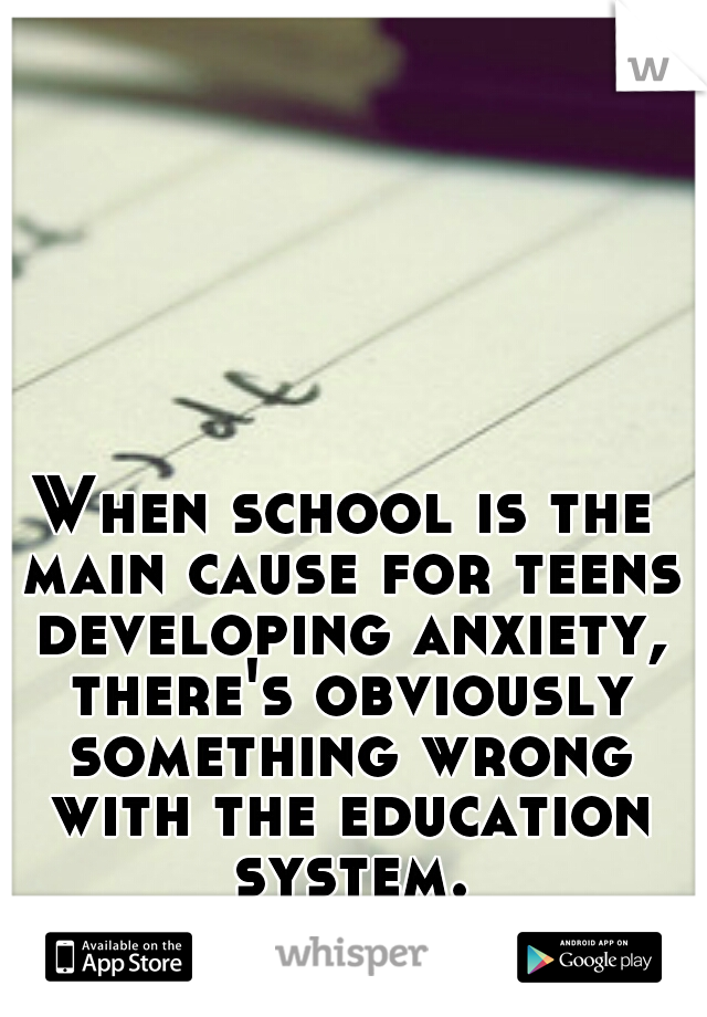When school is the main cause for teens developing anxiety, there's obviously something wrong with the education system.