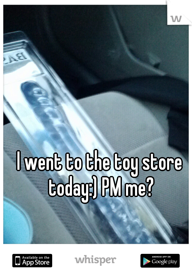 I went to the toy store today:) PM me?