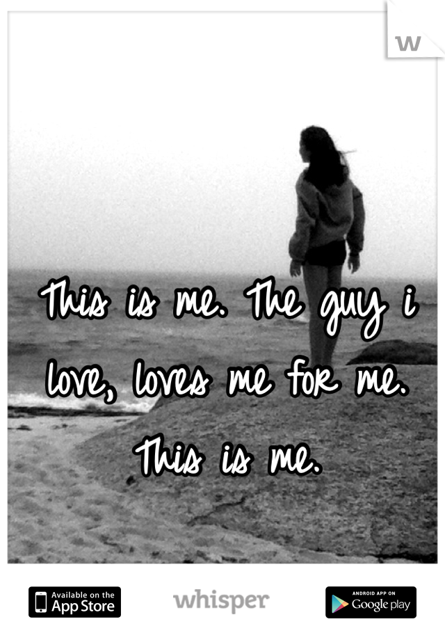 This is me. The guy i love, loves me for me. This is me.