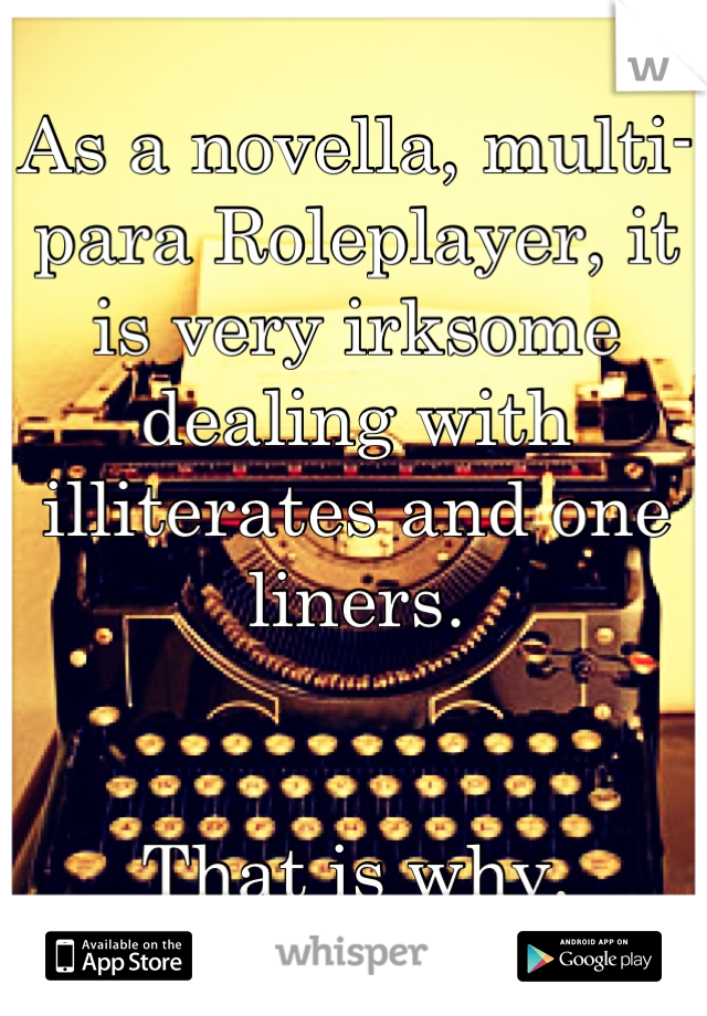 As a novella, multi-para Roleplayer, it is very irksome dealing with illiterates and one liners.    That is why.