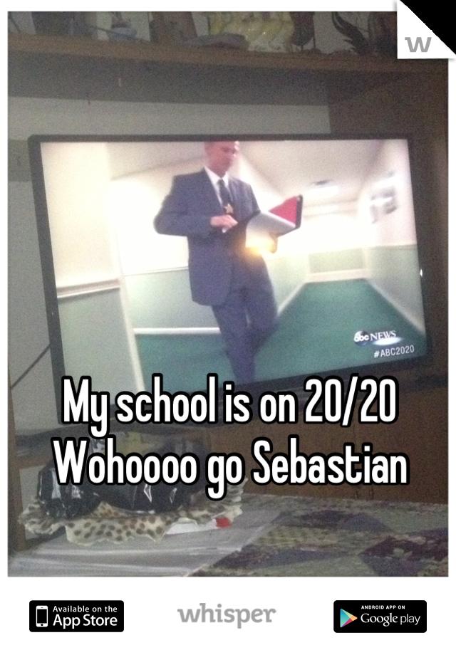 My school is on 20/20  Wohoooo go Sebastian