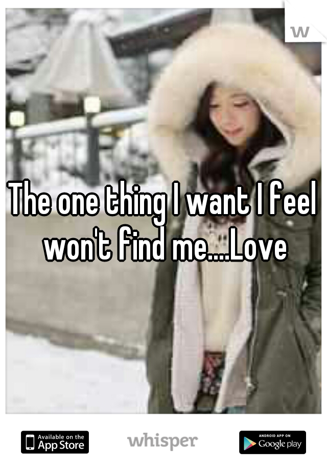 The one thing I want I feel won't find me....Love