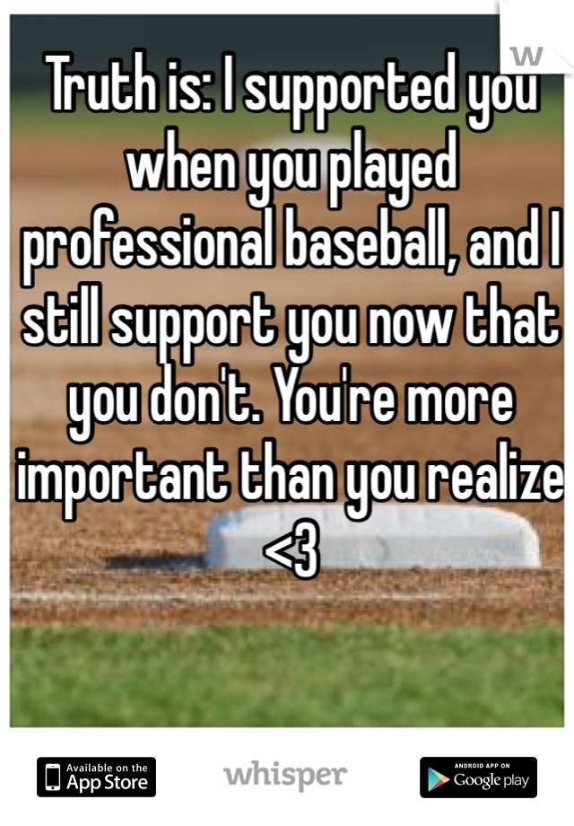 Truth is: I supported you when you played professional baseball, and I still support you now that you don't. You're more important than you realize <3