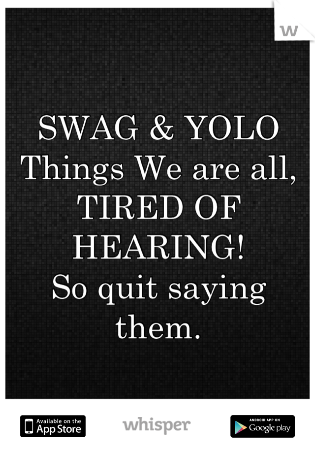 SWAG & YOLO Things We are all, TIRED OF HEARING!  So quit saying them.