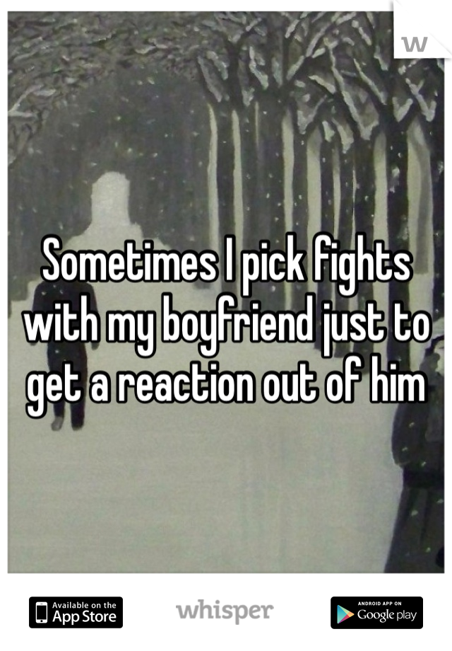 Sometimes I pick fights with my boyfriend just to get a reaction out of him