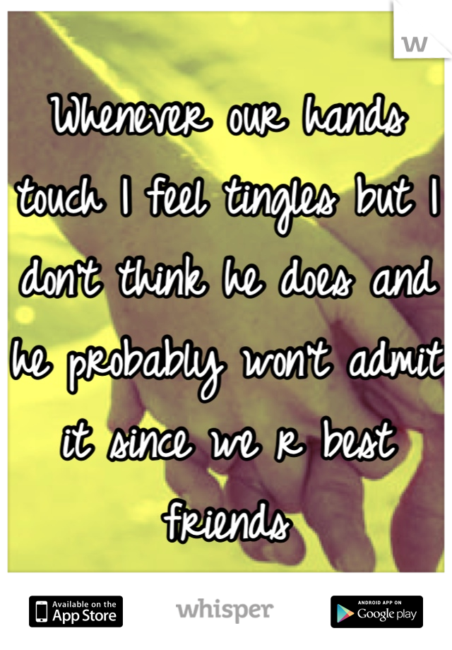 Whenever our hands touch I feel tingles but I don't think he does and he probably won't admit it since we r best friends