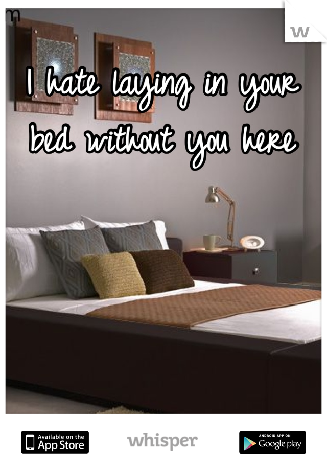 I hate laying in your bed without you here
