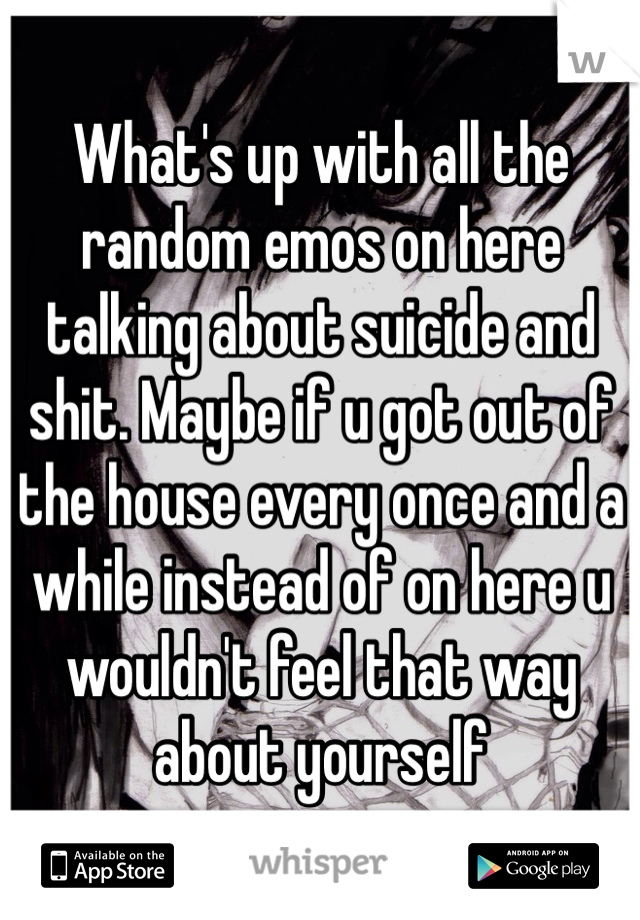 What's up with all the random emos on here talking about suicide and shit. Maybe if u got out of the house every once and a while instead of on here u wouldn't feel that way about yourself