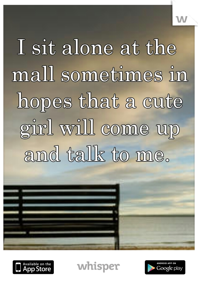 I sit alone at the mall sometimes in hopes that a cute girl will come up and talk to me.