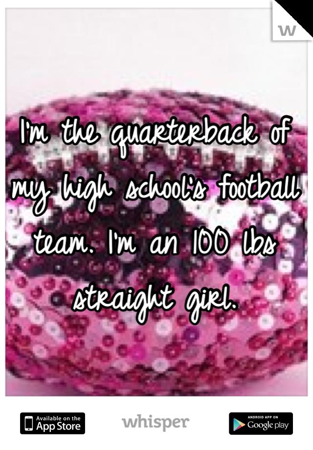I'm the quarterback of my high school's football team. I'm an 100 lbs straight girl.