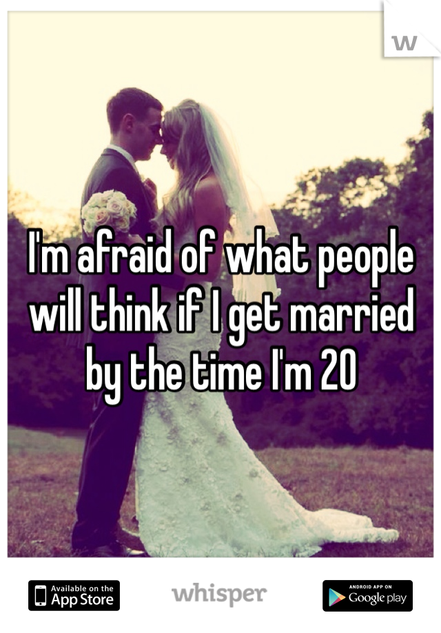 I'm afraid of what people will think if I get married by the time I'm 20
