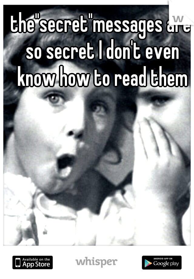 """the""""secret""""messages are so secret I don't even know how to read them"""
