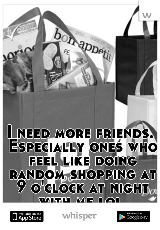 I need more friends. Especially ones who feel like doing random shopping at 9 o'clock at night with me lol.