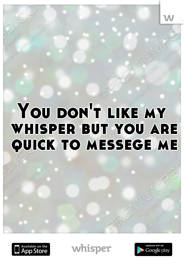 You don't like my whisper but you are quick to messege me