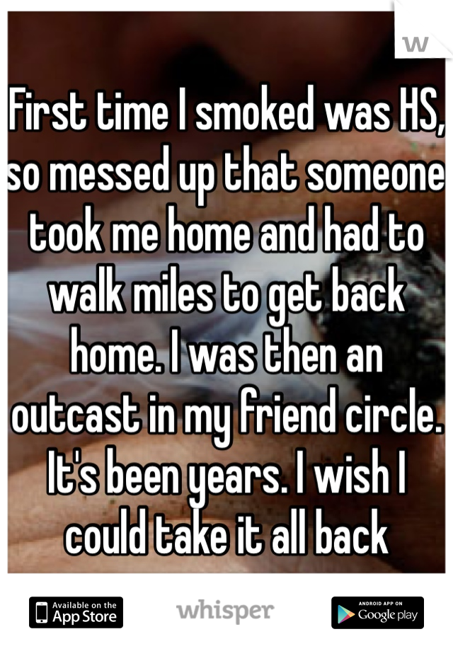 First time I smoked was HS, so messed up that someone took me home and had to walk miles to get back home. I was then an outcast in my friend circle. It's been years. I wish I could take it all back