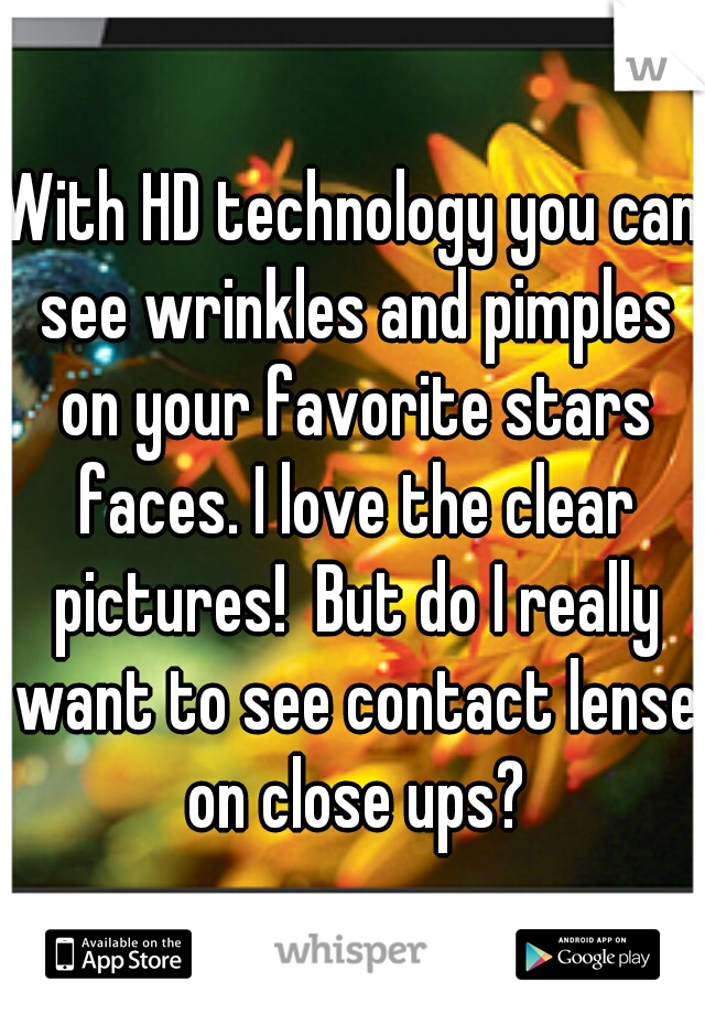 With HD technology you can see wrinkles and pimples on your favorite stars faces. I love the clear pictures!  But do I really want to see contact lense on close ups?