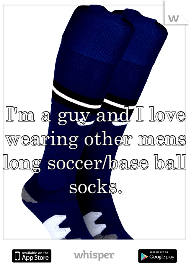 I'm a guy and I love wearing other mens long soccer/base ball socks.