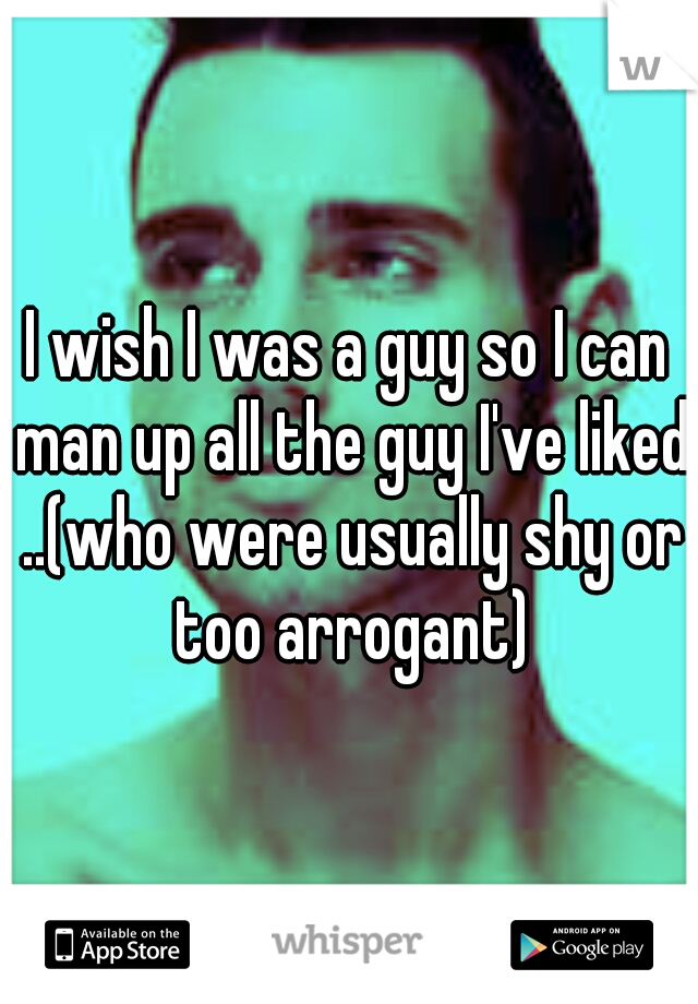 I wish I was a guy so I can man up all the guy I've liked ..(who were usually shy or too arrogant)