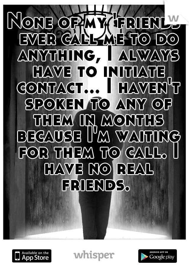 None of my 'friends' ever call me to do anything, I always have to initiate contact... I haven't spoken to any of them in months because I'm waiting for them to call. I have no real friends.
