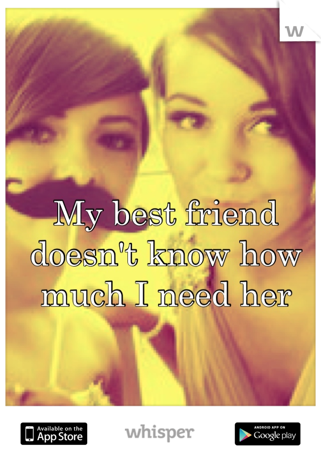 My best friend doesn't know how much I need her