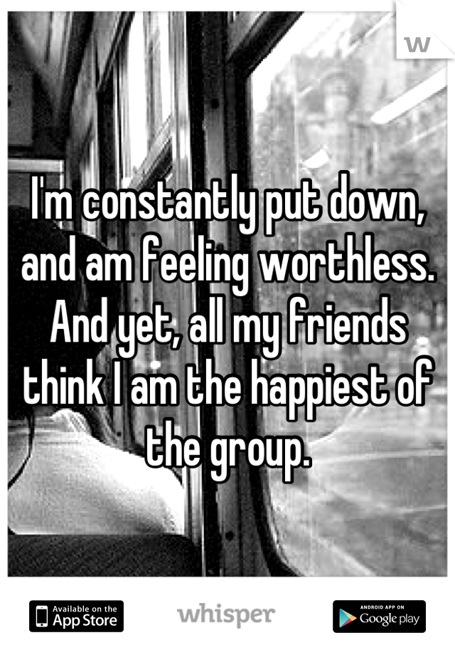 I'm constantly put down, and am feeling worthless. And yet, all my friends think I am the happiest of the group.
